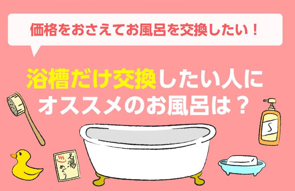価格を抑えてお風呂交換!浴槽だけ交換したい人にオススメお風呂は?